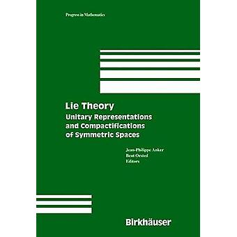 Lie Theory  Unitary Representations and Compactifications of Symmetric Spaces by Anker & JeanPhilippe