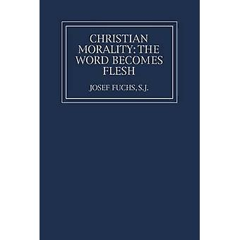 Christian Morality The Word Becomes Flesh by Fuchs & Josef
