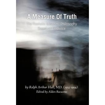 A Measure of Truth The Realistic Idealism Philosophy Based on Evidence by Hall MD & Ralph Arthur