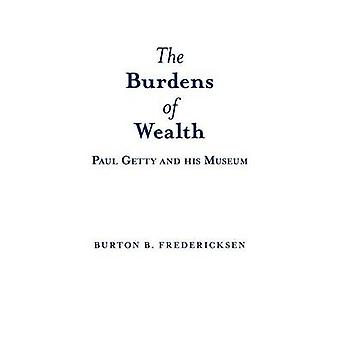 The Burdens of Wealth Paul Getty and his Museum by Fredericksen & Burton B.