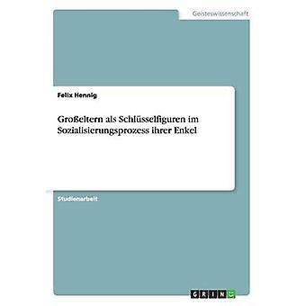 Groeltern als Schlsselfiguren im Sozialisierungsprozess ihrer Enkel by Hennig & Felix