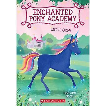 Let It Glow (Enchanted Pony Academy #3) by Lisa Ann Scott - 978054590