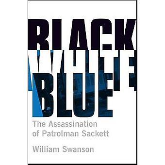 Black White Blue - The Assassination of Patrolman Sackett by William S