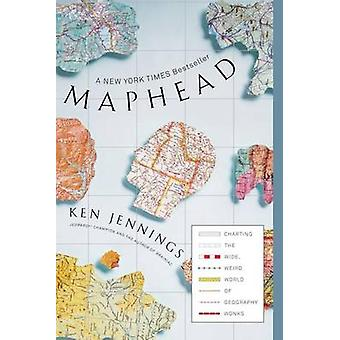Maphead - Charting the Wide - Weird World of Geography Wonks by Ken Je