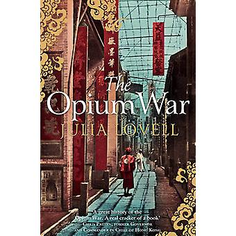 The Opium War - Drugs - Dreams and the Making of China by Julia Lovell