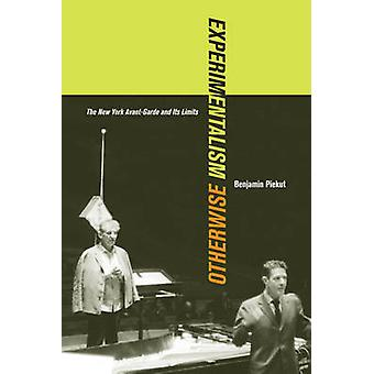 Experimentalism Otherwise - The New York Avant-Garde and Its Limits by