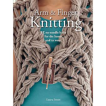Arm and Finger Knitting - 35 No-Needle Knits for the Home and to Wear