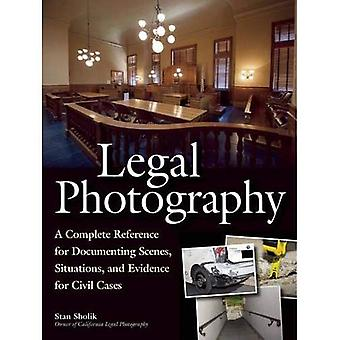 Legal Photography : A Complete Reference for Documenting Scenes, Situations, and Evidence for Civil Cases