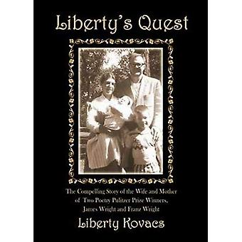 Liberty's Quest: The Compelling Story of the Wife and Mother of Two Poetry Prize Winners, James Wright and Franz Wright: The Compelling Story of the Wife ... Prize Winners, James Wright and Franz Wright