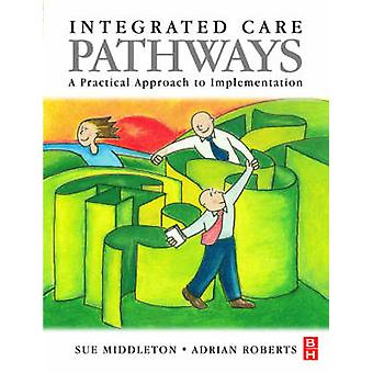 Integrated Care Pathways A Practical Approach to Implementation by Middleton & Sue