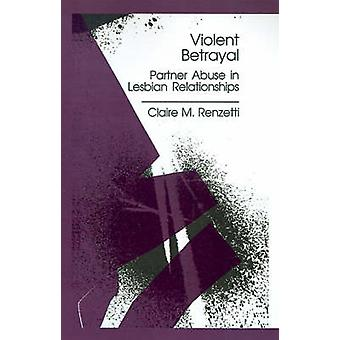 Violent Betrayal Partner Abuse in Lesbian Relationships by Renzetti & Claire M.