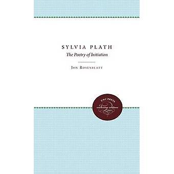 Sylvia Plath The Poetry of Initiation by Rosenblatt & Jon