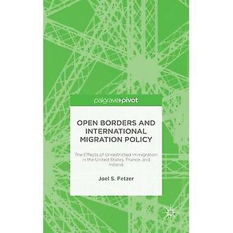 Open Borders and International Migration Policy The Effects of Unrestricted Immigration in the United States France and Ireland by Fetzer & Joel S.