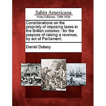 Considerations on the propriety of imposing taxes in the British colonies  for the purpose of raising a revenue by act of Parliament. by Dulany & Daniel