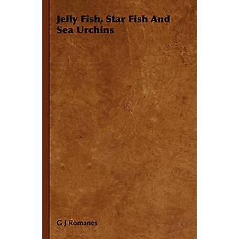 Jelly Fish Star Fish and Sea Urchins by Romanes & G. J.