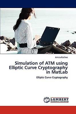 Simulation of ATM Using Elliptic Curve Cryptography in MATLAB by Rathee & Amita