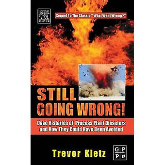 Still Going Wrong Case Histories of Process Plant Disasters and How They Could Have Been Avoided by Kletz & Trevor