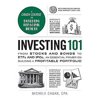 Investing 101 - From Stocks and Bonds to ETFs and IPOs - an Essential