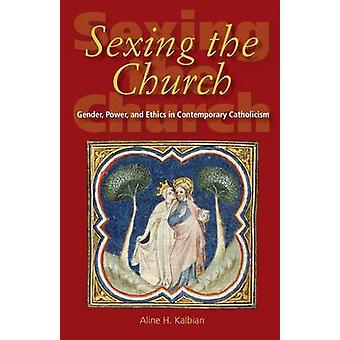 Sexing the Church Gender Power and Ethics in Contemporary Catholicism by Kalbian & Aline H.