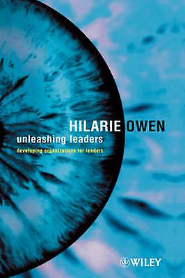 Unleashing Leaders Developing Organizations for Leaders by Owen & Hilarie