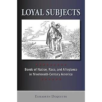 Loyal Subjects Bonds of Nation Race and Allegiance in NineteenthCentury America by Duquette & Elizabeth