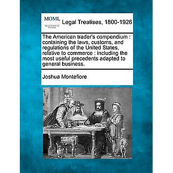 The American traders compendium  containing the laws customs and regulations of the United States relative to commerce  including the most useful precedents adapted to general business. by Montefiore & Joshua