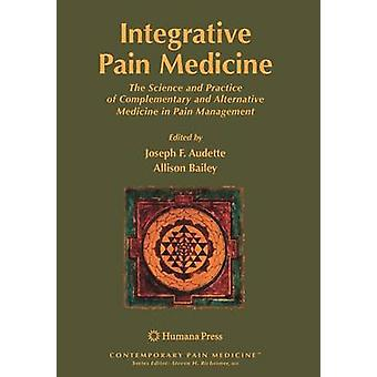 Integrative Pain Medicine  The Science and Practice of Complementary and Alternative Medicine in Pain Management by Audette & Joseph F.