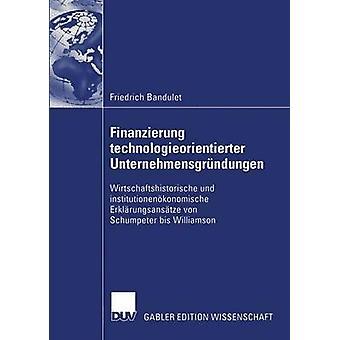 Finanzierung technologieorientierter Unternehmensgrndungen  Wirtschaftshistorische und institutionenkonomische Erklrungsanstze von Schumpeter bis Williamson by Meyer & Prof. Dr. Margit