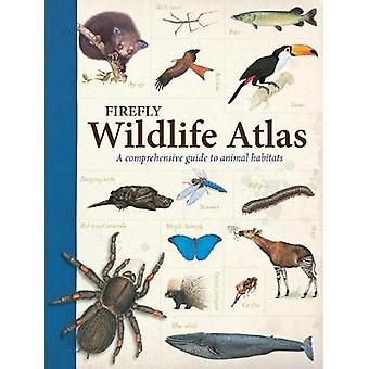 Firefly Wildlife Atlas - A Comprehensive Guide to Animal Habitats by J