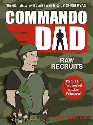 Commando Dad - Raw Recruits - From Pregnancy to Birth by Neil Sinclair