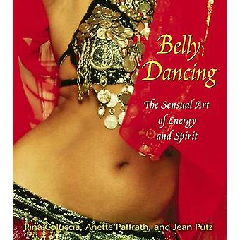 Belly Dancing - The Sensual Art of Energy and Spirit by Pina Coluccia
