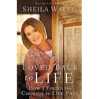 Loved Back to Life How I Found the Courage to Live Free by Walsh & Sheila