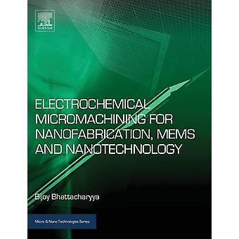 Electrochemical Micromachining for Nanofabrication MEMS and Nanotechnology by Bhattacharyya & Bijoy