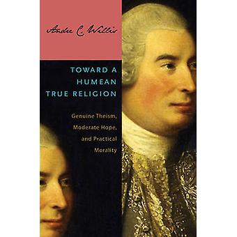 Toward a Humean True Religion Genuine Theism Moderate Hope and Practical Morality by Willis & Andre C.