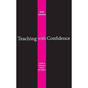 Teaching with Confidence A Guide to Enhancing Teacher SelfEsteem by Lawrence & Denis