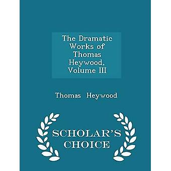 The Dramatic Works of Thomas Heywood Volume III  Scholars Choice Edition by Heywood & Thomas