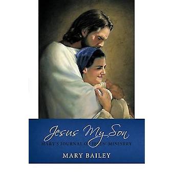 Jesus My Son Marys Journal of Jesus Ministry by Bailey & Mary