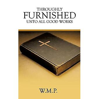 THROUGHLY FURNISHED UNTO ALL GOOD WORKS by W.M.P.