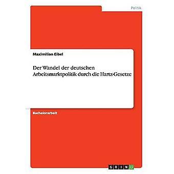 Der Wandel der deutschen Arbeitsmarktpolitik durch die HartzGesetze by Eibel & Maximilian