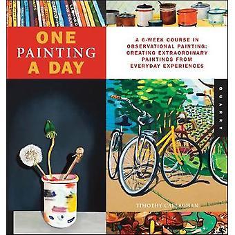 En målning en dag en 6Week kurs i observationella Paintingskapa extraordinära målningar från vardagliga upplevelser av Timothy Callaghan