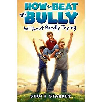 How to Beat the Bully Without Really Trying by Scott Starkey - 978144