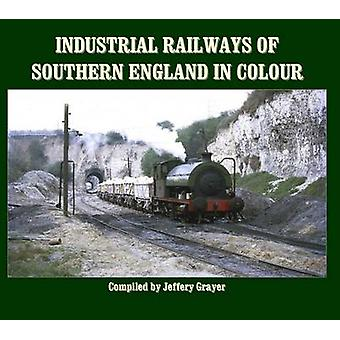 Industrial Railways of Southern England in Colour by Jeffery Grayer -