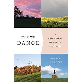 Waarom We - een filosofie van lichamelijk steeds door Kimerer L. LaMothe - dansen