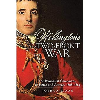 Wellington's Two-Front War: The Peninsular Campaigns, at Home and Abroad, 1808-1814