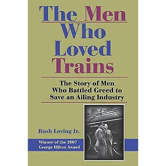 The Men Who Loved Trains The Story of Men Who Battled Greed to Save an Ailing Industry by Loving & Rush & Jr.