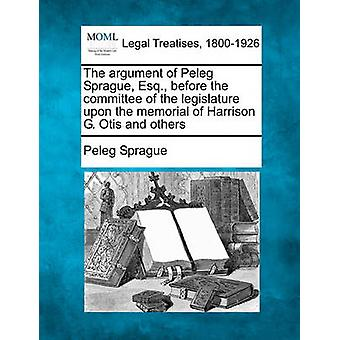 The argument of Peleg Sprague Esq. before the committee of the legislature upon the memorial of Harrison G. Otis and others by Sprague & Peleg