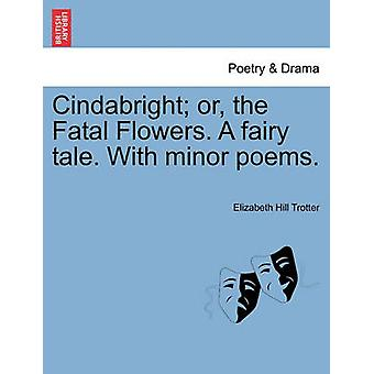 Cindabright or the Fatal Flowers. A fairy tale. With minor poems. by Trotter & Elizabeth Hill