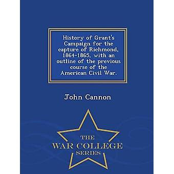 History of Grants Campaign for the capture of Richmond 18641865 with an outline of the previous course of the American Civil War.  War College Series by Cannon & John