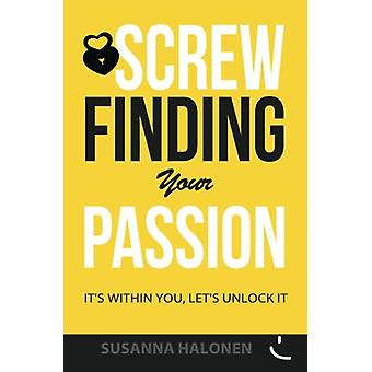 Screw Finding Your Passion - It's Within You - Let's Unlock It by Susa