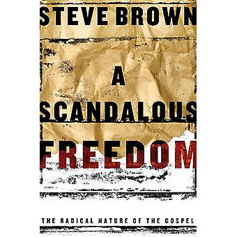 A Scandalous Freedom - The Radical Nature of The Gospel by Steve Brown